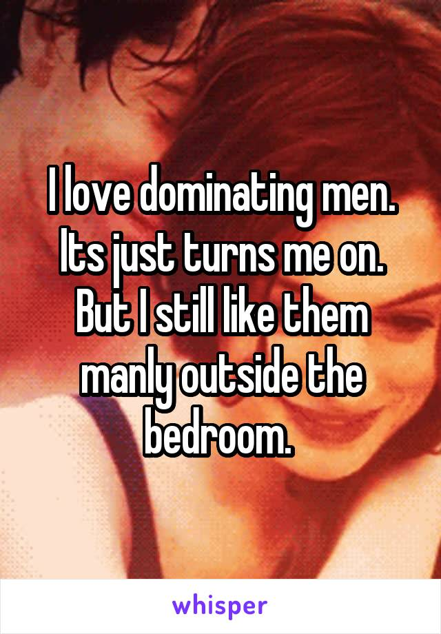 I love dominating men. Its just turns me on. But I still like them manly outside the bedroom.