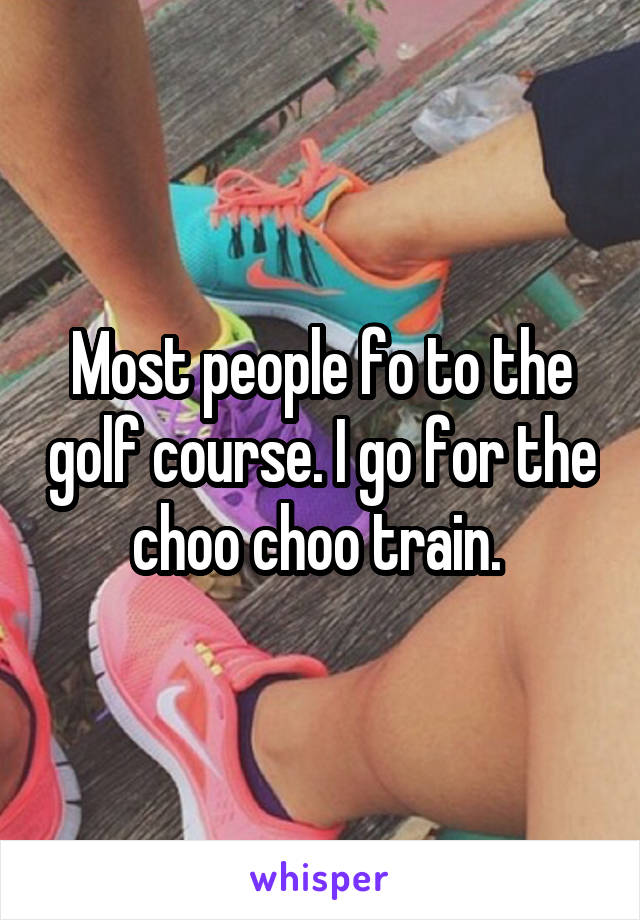 Most people fo to the golf course. I go for the choo choo train.