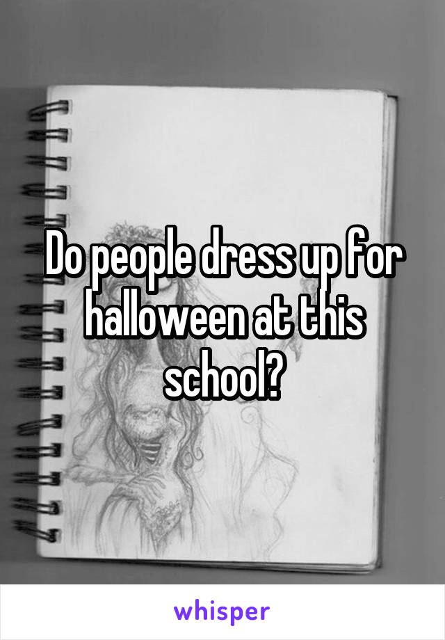 Do people dress up for halloween at this school?