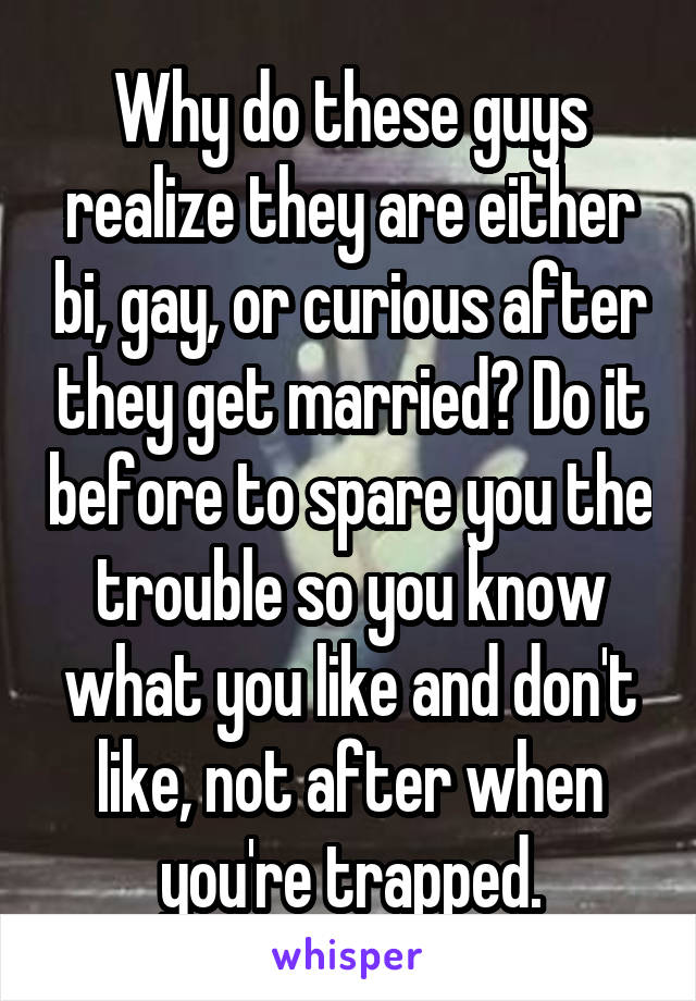 Why do these guys realize they are either bi, gay, or curious after they get married? Do it before to spare you the trouble so you know what you like and don't like, not after when you're trapped.