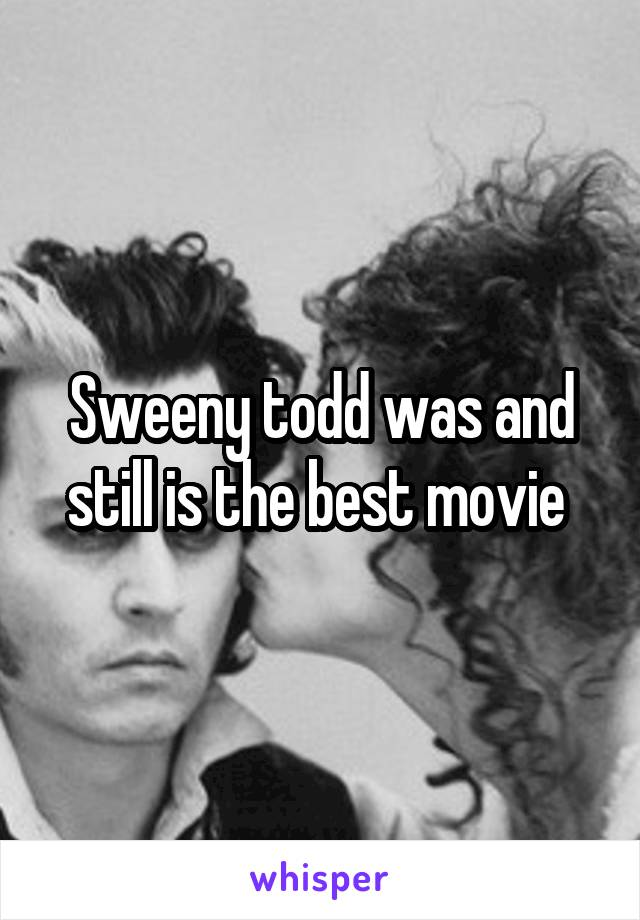 Sweeny todd was and still is the best movie