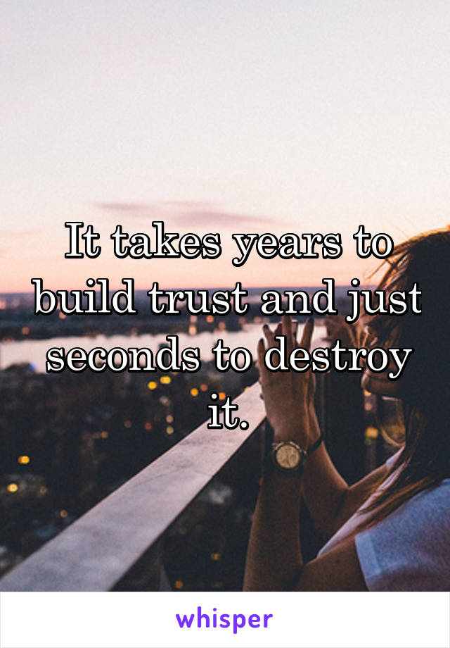 It takes years to build trust and just seconds to destroy it.