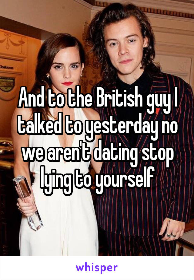 And to the British guy I talked to yesterday no we aren't dating stop lying to yourself