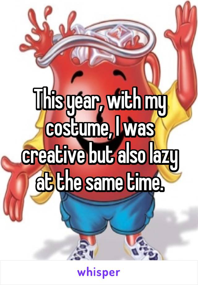 This year, with my costume, I was creative but also lazy at the same time.