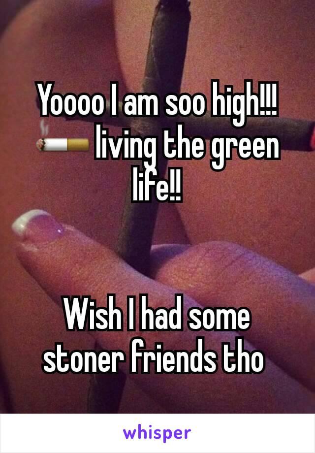 Yoooo I am soo high!!! 🚬 living the green life!!   Wish I had some stoner friends tho