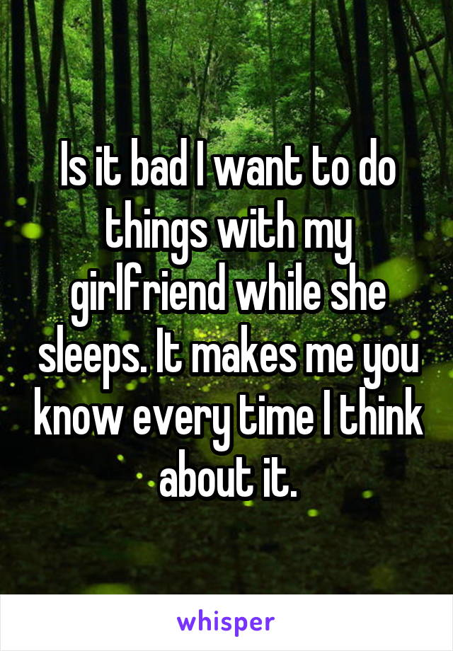 Is it bad I want to do things with my girlfriend while she sleeps. It makes me you know every time I think about it.