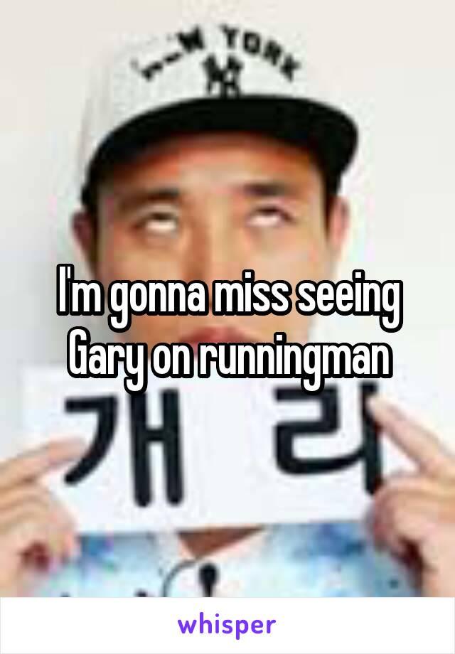 I'm gonna miss seeing Gary on runningman
