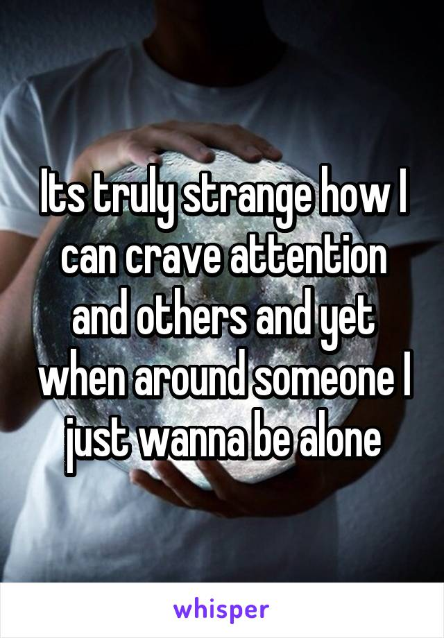 Its truly strange how I can crave attention and others and yet when around someone I just wanna be alone
