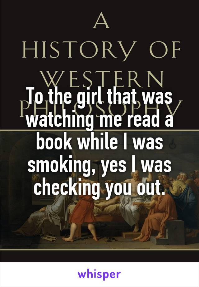 To the girl that was watching me read a book while I was smoking, yes I was checking you out.
