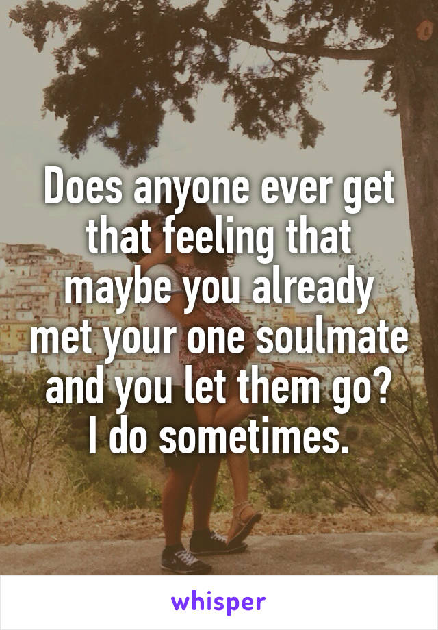 Does anyone ever get that feeling that maybe you already met your one soulmate and you let them go? I do sometimes.