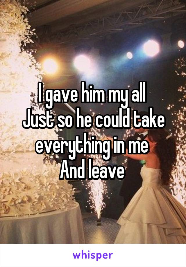 I gave him my all  Just so he could take everything in me  And leave