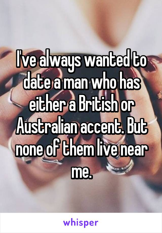 I've always wanted to date a man who has either a British or Australian accent. But none of them live near me.