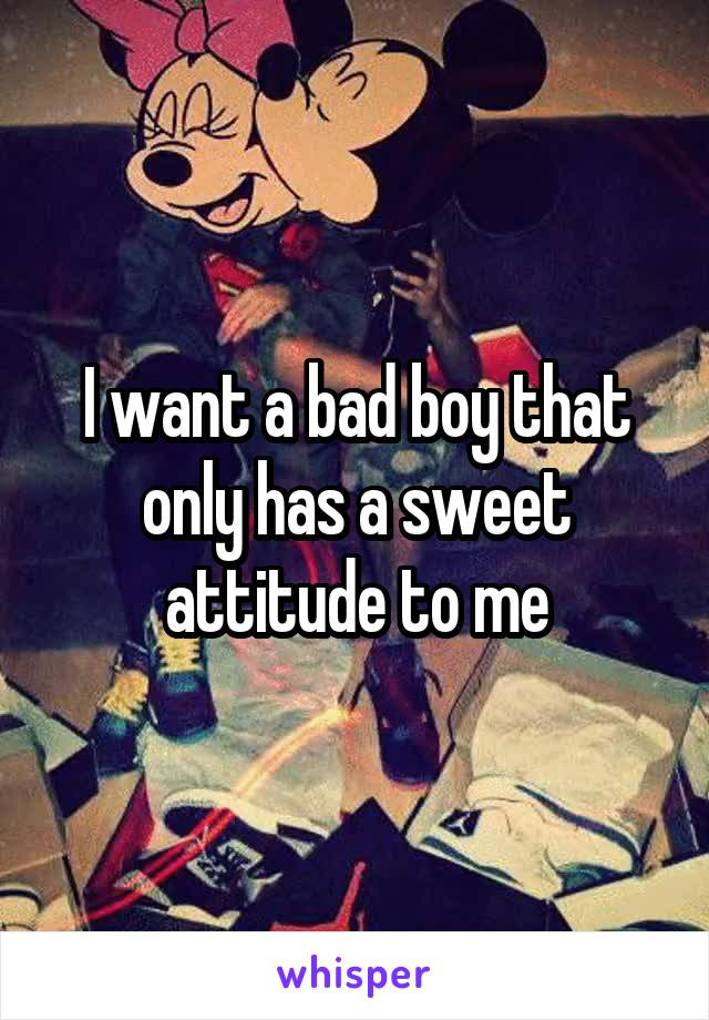 I want a bad boy that only has a sweet attitude to me
