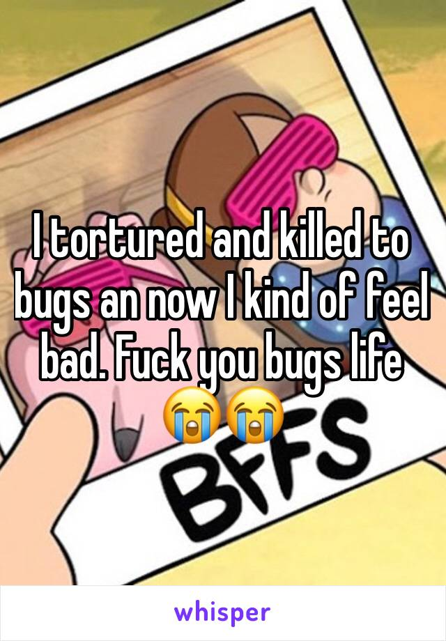 I tortured and killed to bugs an now I kind of feel bad. Fuck you bugs life 😭😭