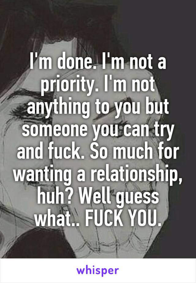 I'm done. I'm not a priority. I'm not anything to you but someone you can try and fuck. So much for wanting a relationship, huh? Well guess what.. FUCK YOU.