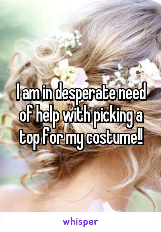 I am in desperate need of help with picking a top for my costume!!