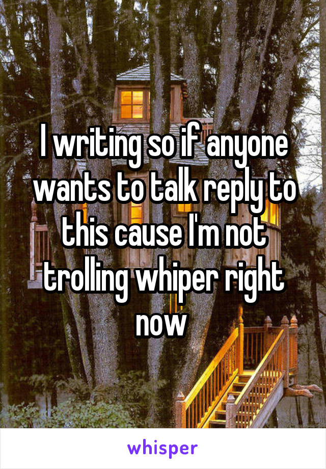 I writing so if anyone wants to talk reply to this cause I'm not trolling whiper right now