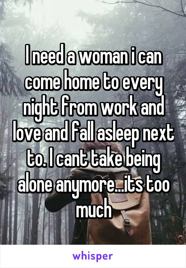 I need a woman i can come home to every night from work and love and fall asleep next to. I cant take being alone anymore...its too much