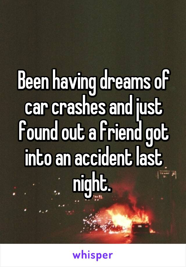 Been having dreams of car crashes and just found out a friend got into an accident last night.