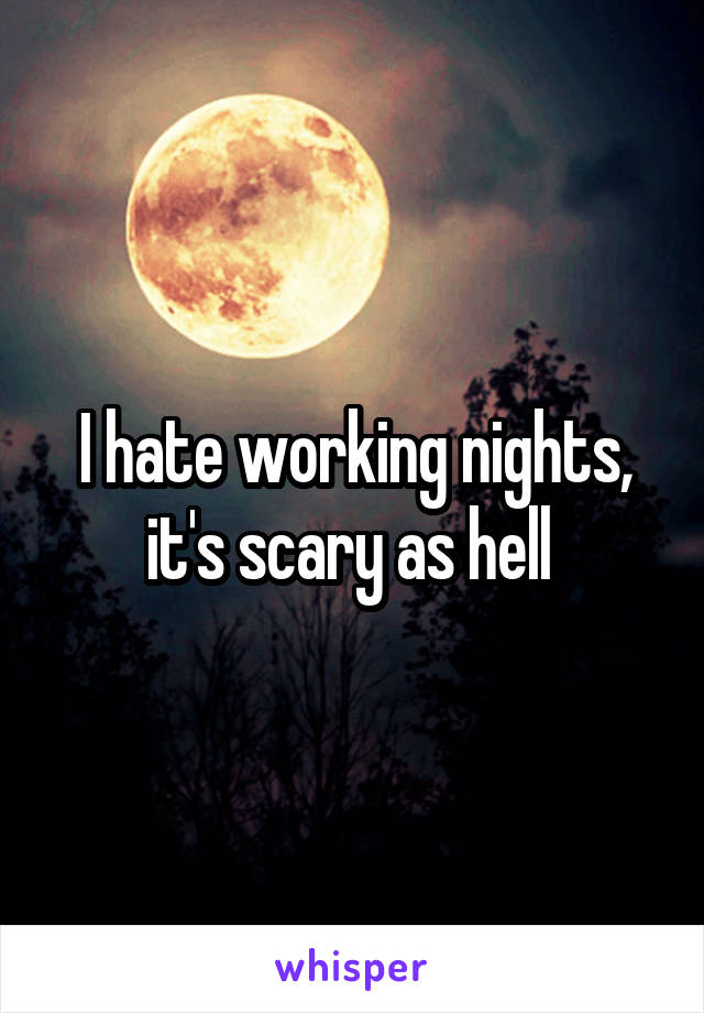 I hate working nights, it's scary as hell