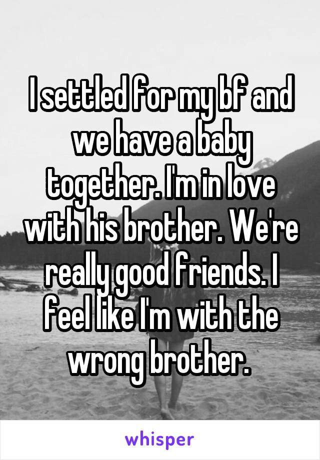 I settled for my bf and we have a baby together. I'm in love with his brother. We're really good friends. I feel like I'm with the wrong brother.