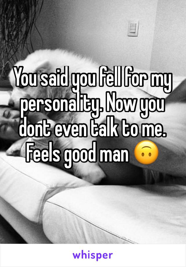 You said you fell for my personality. Now you dont even talk to me. Feels good man 🙃