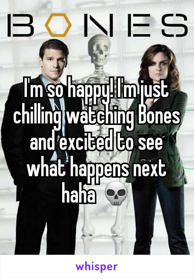 I'm so happy! I'm just chilling watching Bones and excited to see what happens next haha 💀