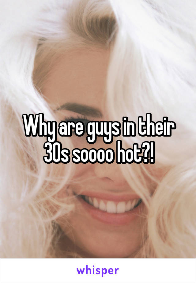 Why are guys in their 30s soooo hot?!