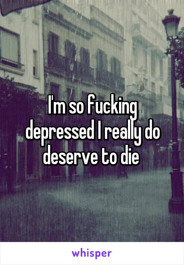I'm so fucking depressed I really do deserve to die
