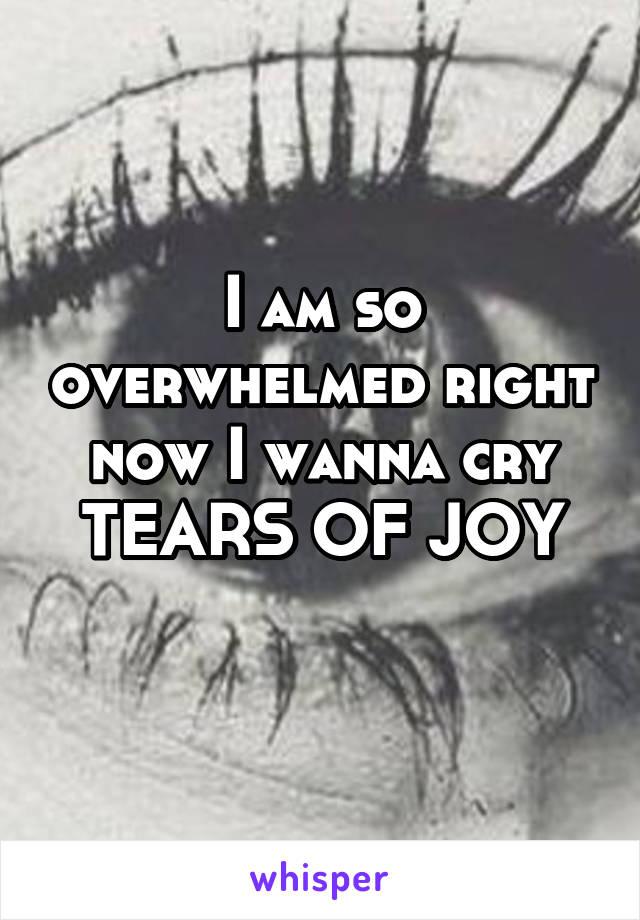 I am so overwhelmed right now I wanna cry TEARS OF JOY