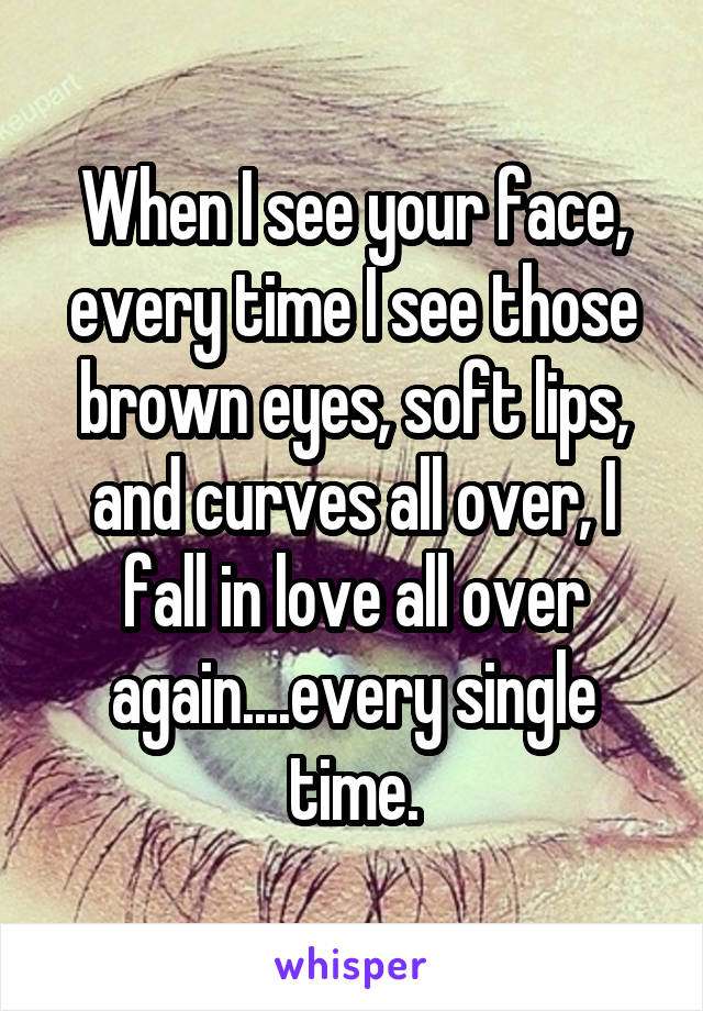 When I see your face, every time I see those brown eyes, soft lips, and curves all over, I fall in love all over again....every single time.