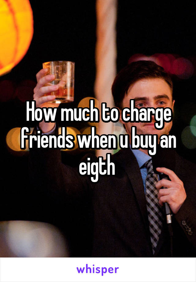 How much to charge friends when u buy an eigth