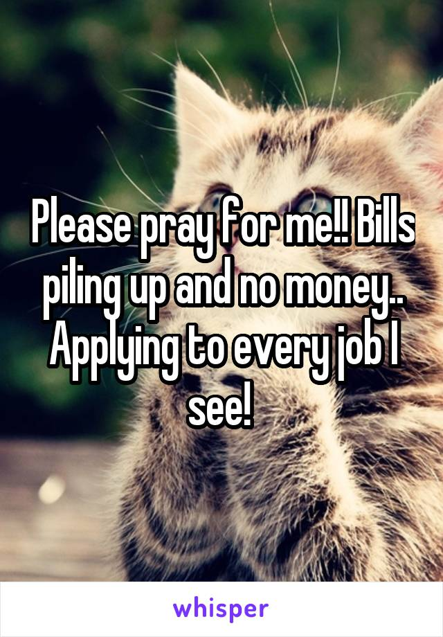 Please pray for me!! Bills piling up and no money.. Applying to every job I see!