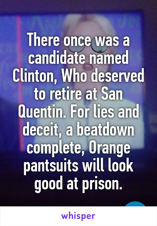 There once was a candidate named Clinton, Who deserved to retire at San Quentin. For lies and deceit, a beatdown complete, Orange pantsuits will look good at prison.
