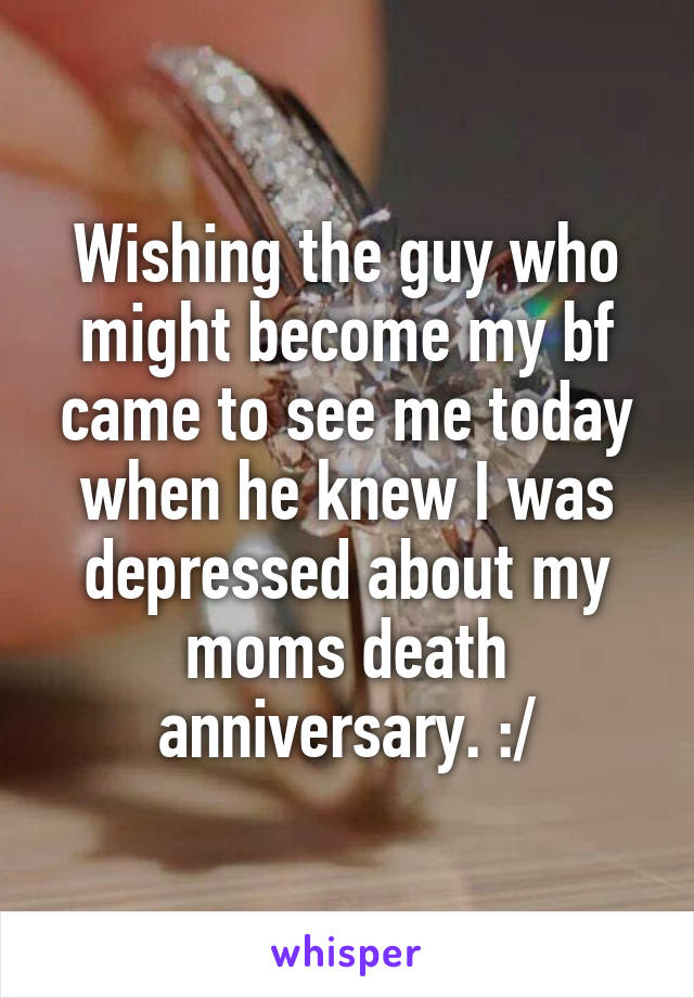 Wishing the guy who might become my bf came to see me today when he knew I was depressed about my moms death anniversary. :/