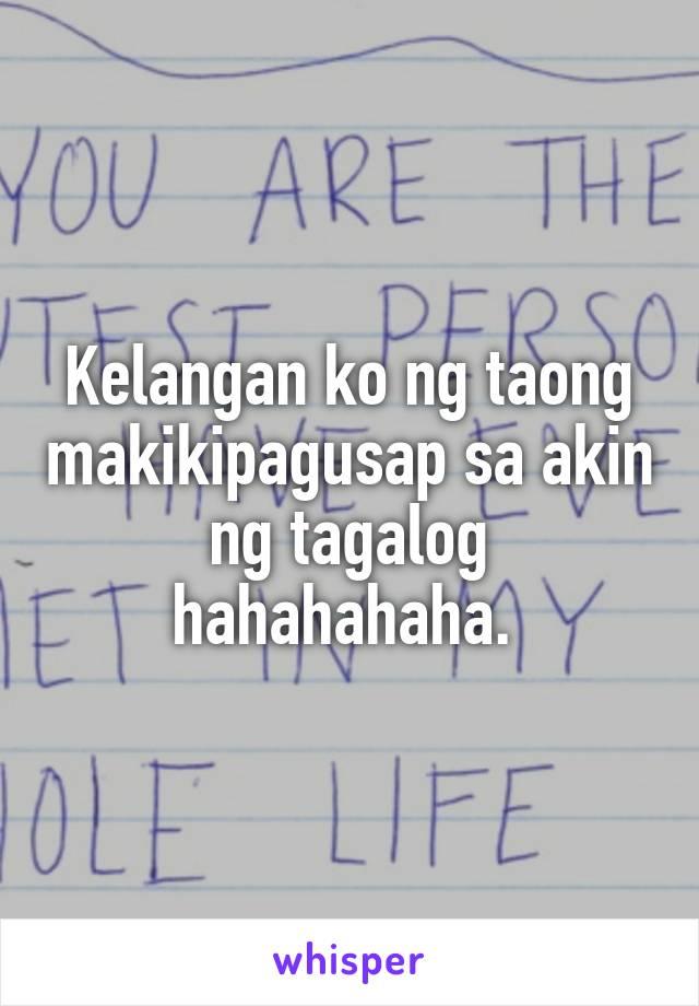 Kelangan ko ng taong makikipagusap sa akin ng tagalog hahahahaha.