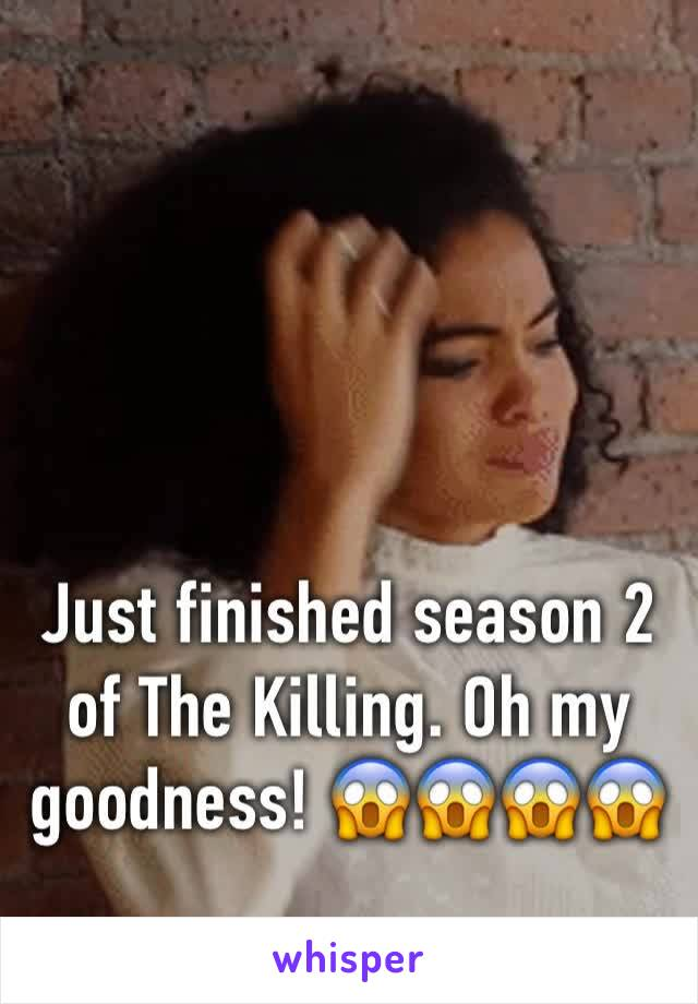 Just finished season 2 of The Killing. Oh my goodness! 😱😱😱😱