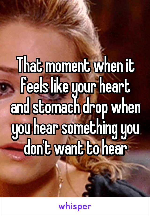 That moment when it feels like your heart and stomach drop when you hear something you don't want to hear
