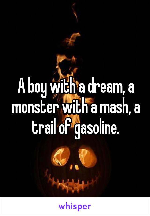 A boy with a dream, a monster with a mash, a trail of gasoline.