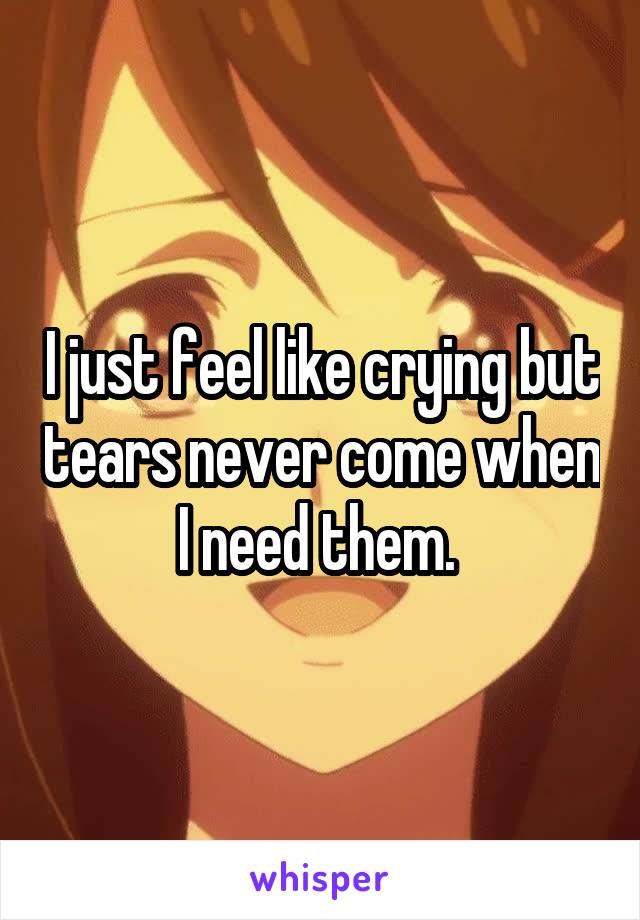 I just feel like crying but tears never come when I need them.