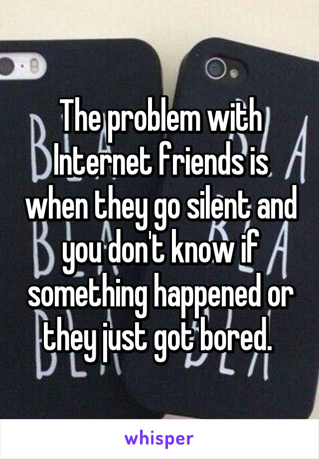 The problem with Internet friends is when they go silent and you don't know if something happened or they just got bored.