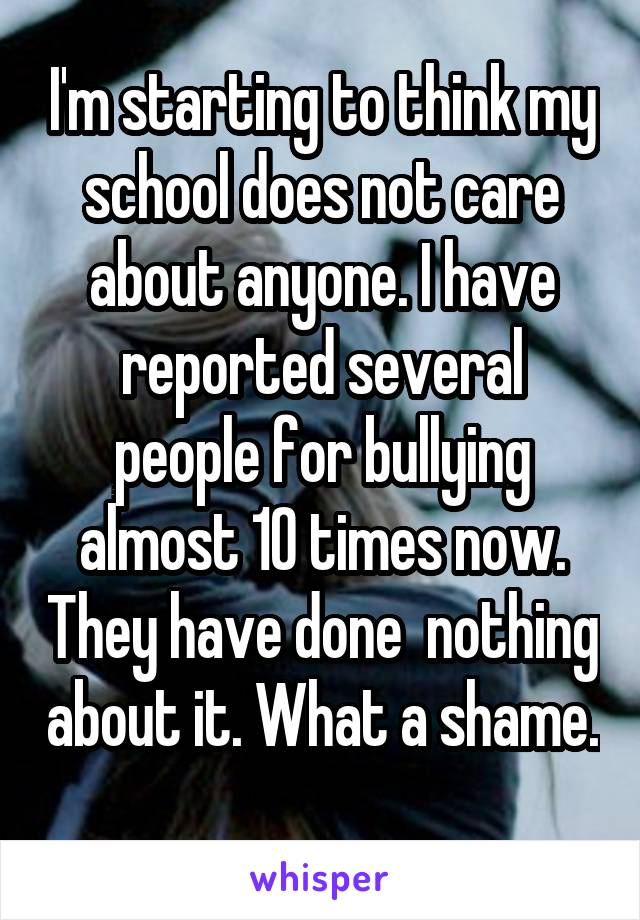 I'm starting to think my school does not care about anyone. I have reported several people for bullying almost 10 times now. They have done  nothing about it. What a shame.