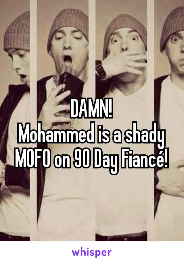 DAMN! Mohammed is a shady MOFO on 90 Day Fiancé!