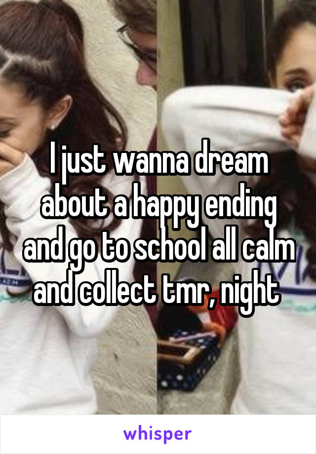 I just wanna dream about a happy ending and go to school all calm and collect tmr, night