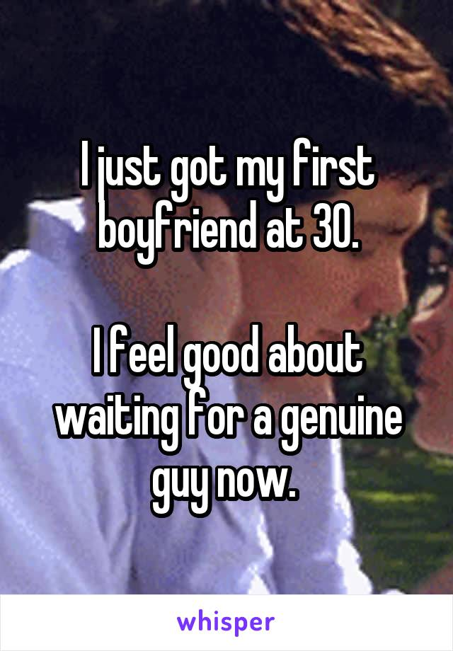 I just got my first boyfriend at 30.  I feel good about waiting for a genuine guy now.
