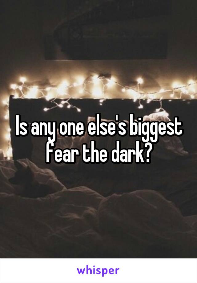 Is any one else's biggest fear the dark?
