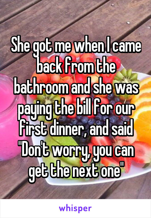 """She got me when I came back from the bathroom and she was paying the bill for our first dinner, and said """"Don't worry, you can get the next one"""""""