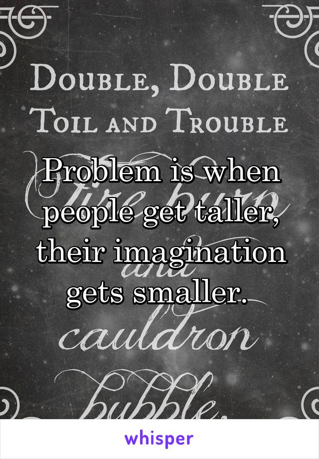 Problem is when people get taller, their imagination gets smaller.
