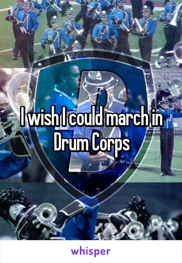 I wish I could march in Drum Corps