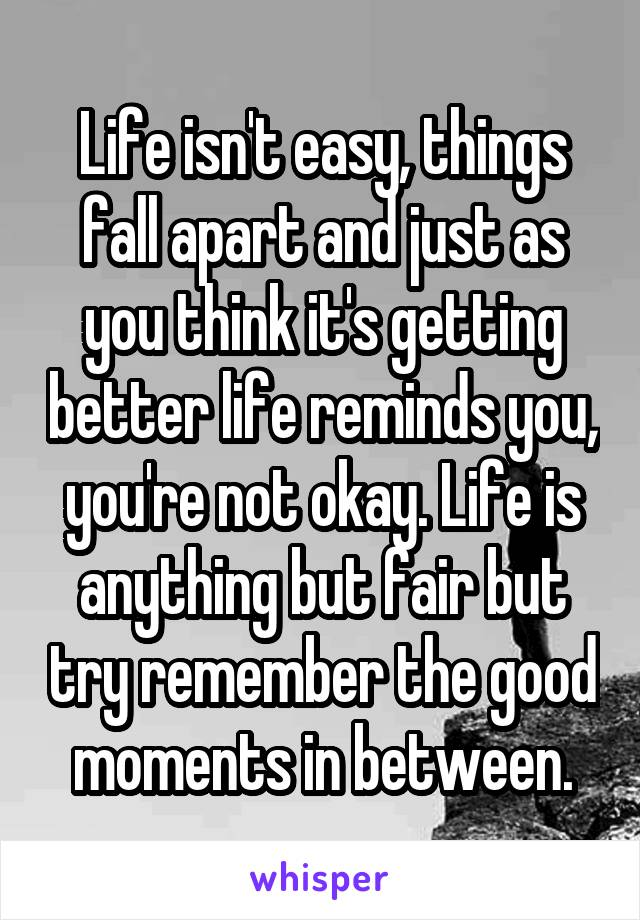 Life isn't easy, things fall apart and just as you think it's getting better life reminds you, you're not okay. Life is anything but fair but try remember the good moments in between.